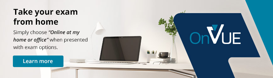 Take your exam from home. Simply register and select the option to take your exam from home or work. It's that simple.