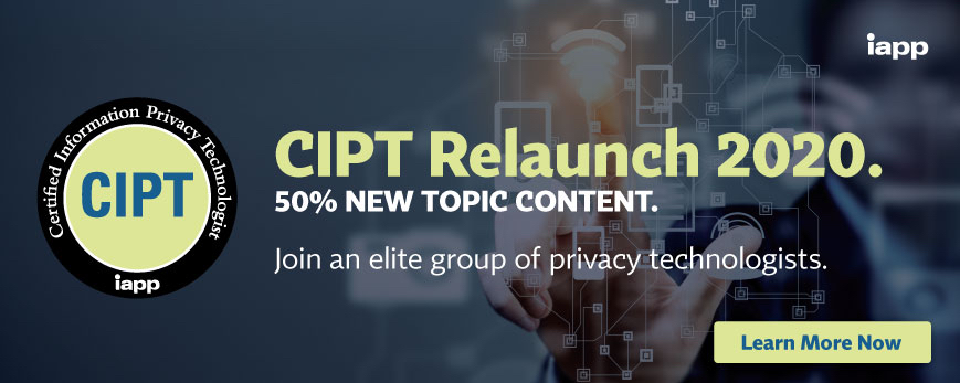 CIPT Relaunch 2020, 50%25 new topic content, join an elite group of privacy technologists. Click here to learn more.