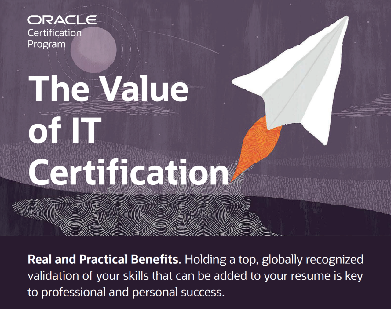 Oracle certification Program, the value of IT Certification, Real and Practical Benefits. Holding a top, globally recognized validation of your skills that can be added to your resume is key to professional and personal success.