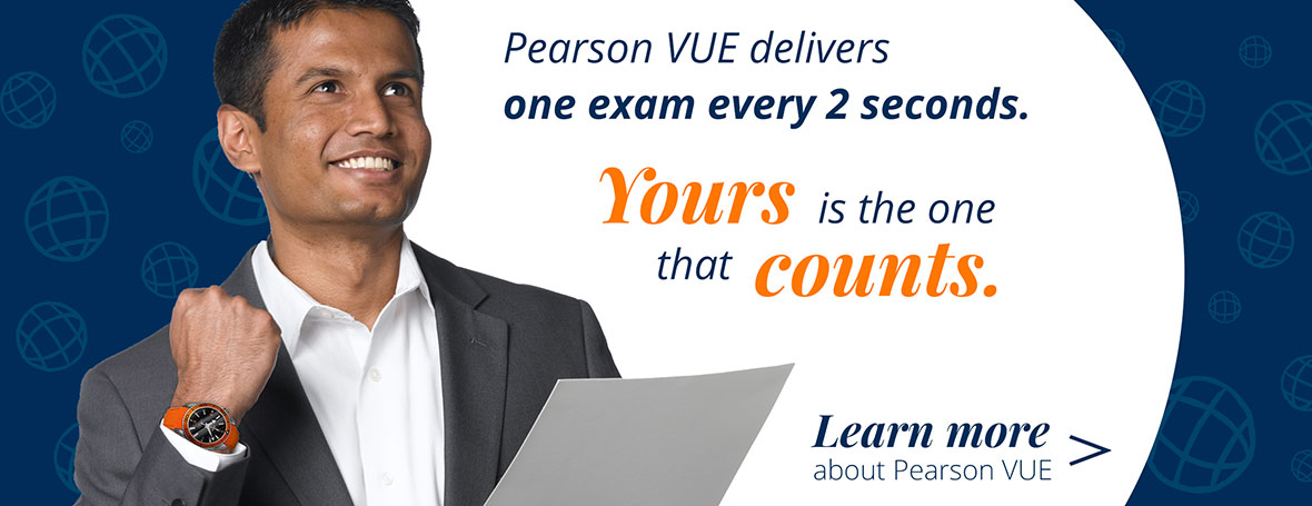 : Pearson VUE delivers one exam every 2 seconds. Yours is the one that counts.