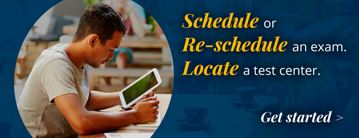 : Schedule or Re-schedule an exam. Locate a test center.