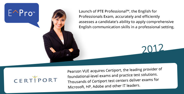 2012: Launch of PTE Professional, the English for Professionals Exam, accurately and efficiently assesses a candidate's ability to apply comprehensive English communication skills in a professional setting. Pearson VUE acquires Certiport, the leading provider of foundational-level exams and practice test solutions. Thousands of Certiport test centers deliver exams for Microsoft, HP, Adobe and other IT leaders.