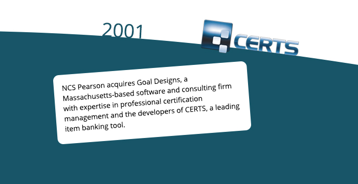 2001: NCS Pearson acquires Goal Designs, a Massachusetts-based software and consulting firm with expertise in professional certification management and the developers of CERTS, a leading item banking tool.